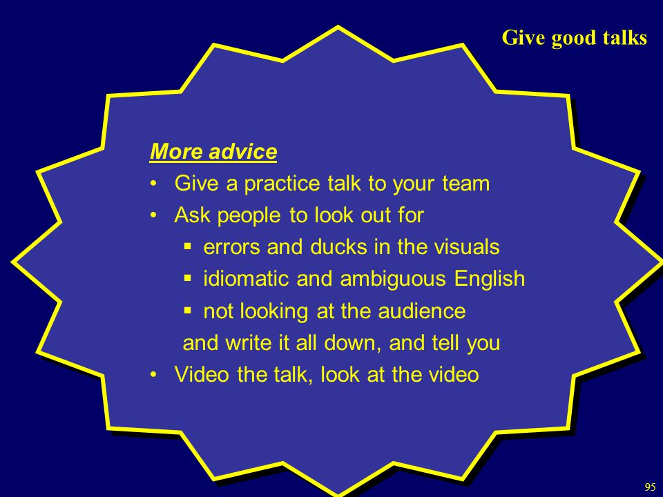 Give good talks More advice. Give a practice talk to your team. Ask people to look out for. errors and ducks in the visuals.