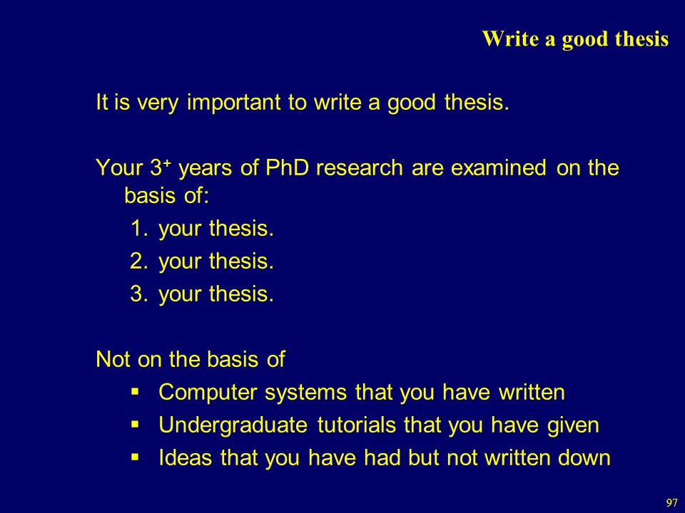 Write a good thesis It is very important to write a good thesis. Your 3+ years of PhD research are examined on the basis of: