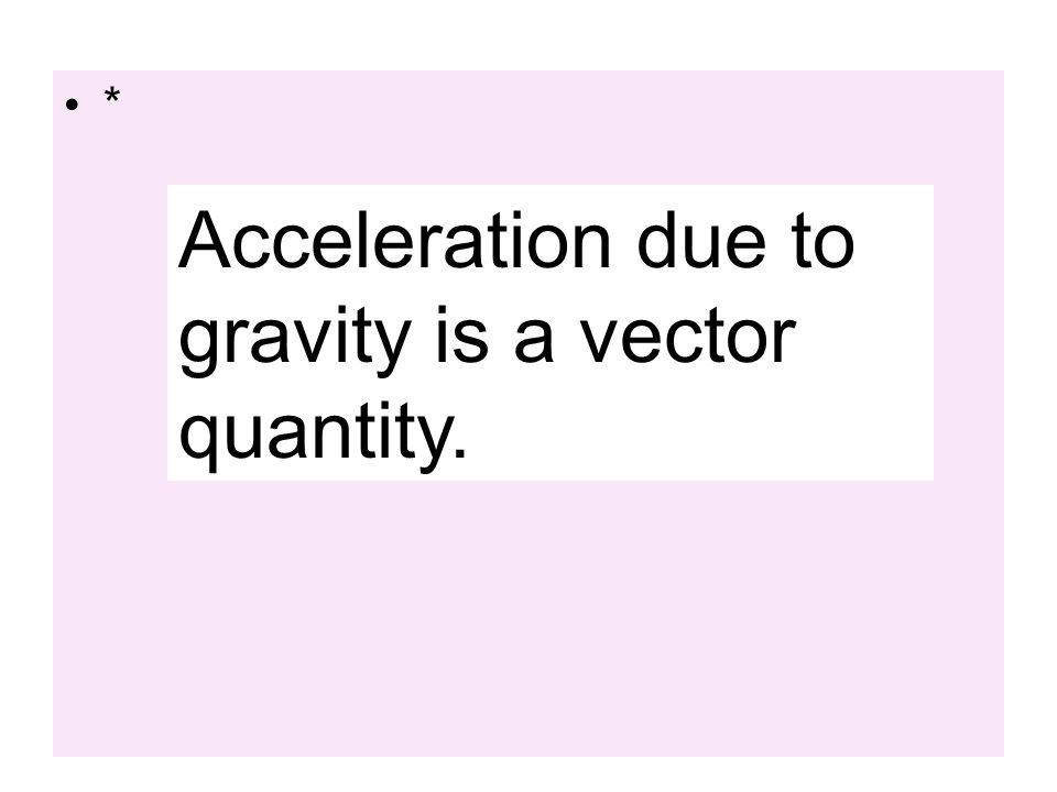 Acceleration due to gravity is a vector quantity.