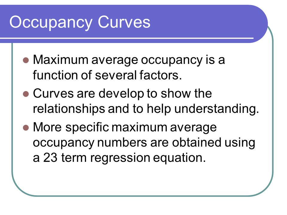 Occupancy Curves Maximum average occupancy is a function of several factors. Curves are develop to show the relationships and to help understanding.