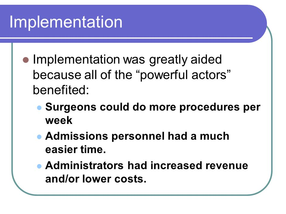 Implementation Implementation was greatly aided because all of the powerful actors benefited: Surgeons could do more procedures per week.