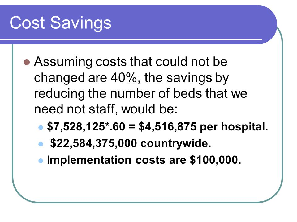 Cost Savings Assuming costs that could not be changed are 40%, the savings by reducing the number of beds that we need not staff, would be: