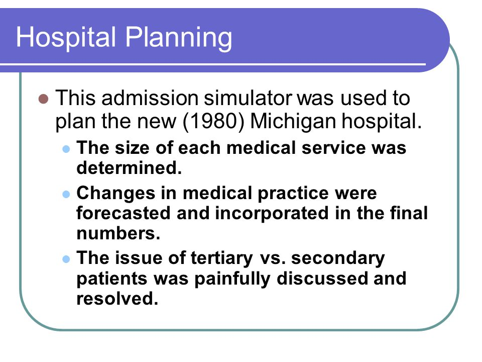 Hospital Planning This admission simulator was used to plan the new (1980) Michigan hospital. The size of each medical service was determined.