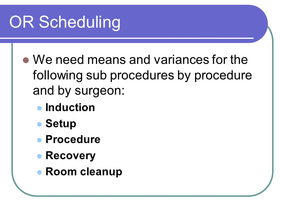OR Scheduling We need means and variances for the following sub procedures by procedure and by surgeon: