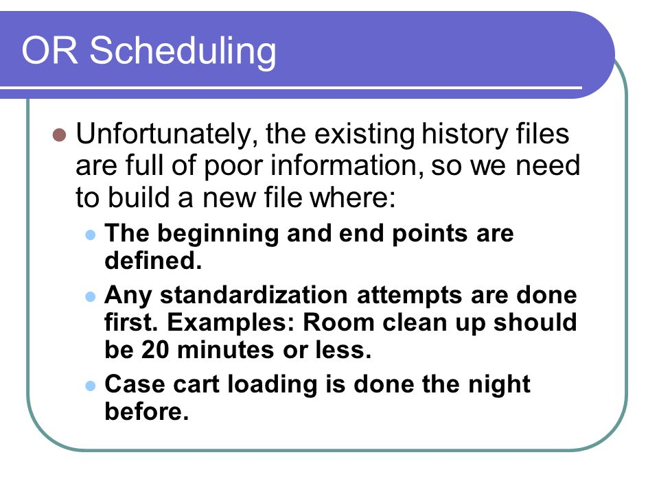 OR Scheduling Unfortunately, the existing history files are full of poor information, so we need to build a new file where: