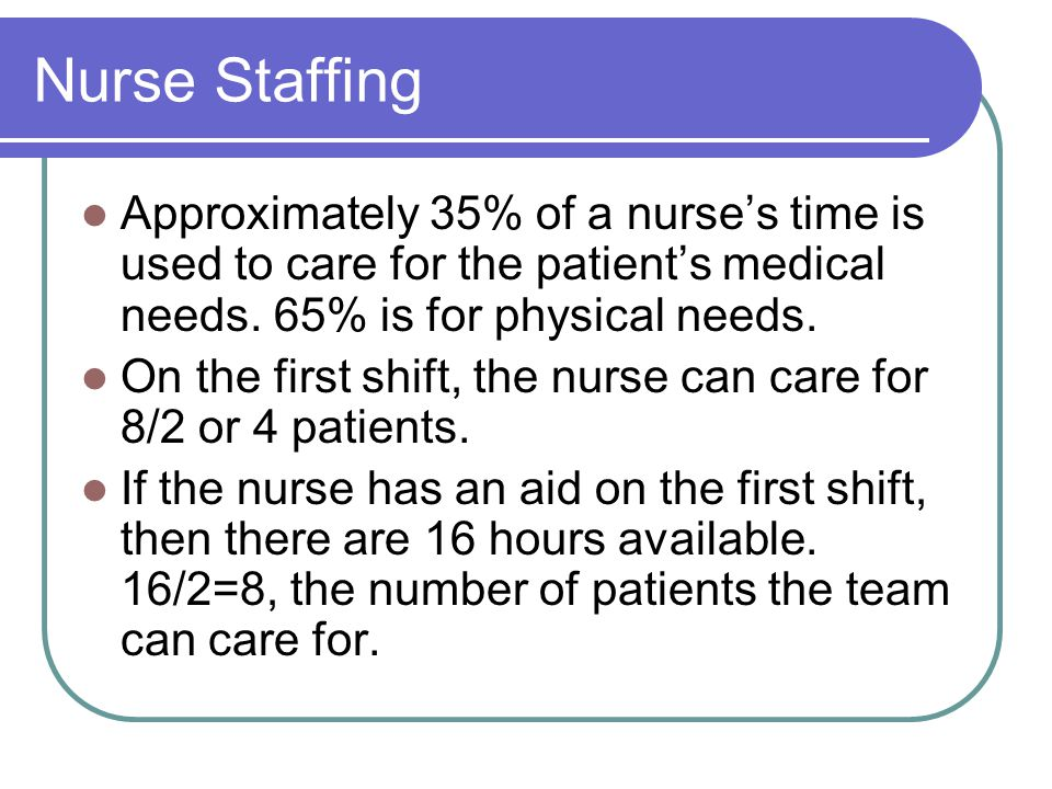 Nurse Staffing Approximately 35% of a nurse's time is used to care for the patient's medical needs. 65% is for physical needs.