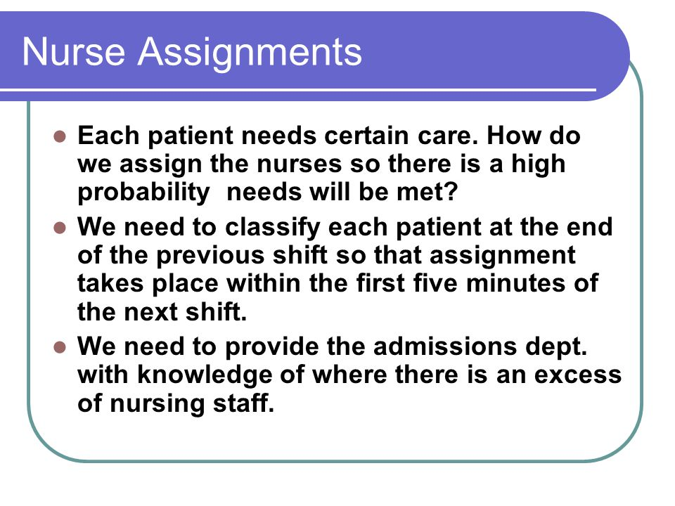 Nurse Assignments Each patient needs certain care. How do we assign the nurses so there is a high probability needs will be met