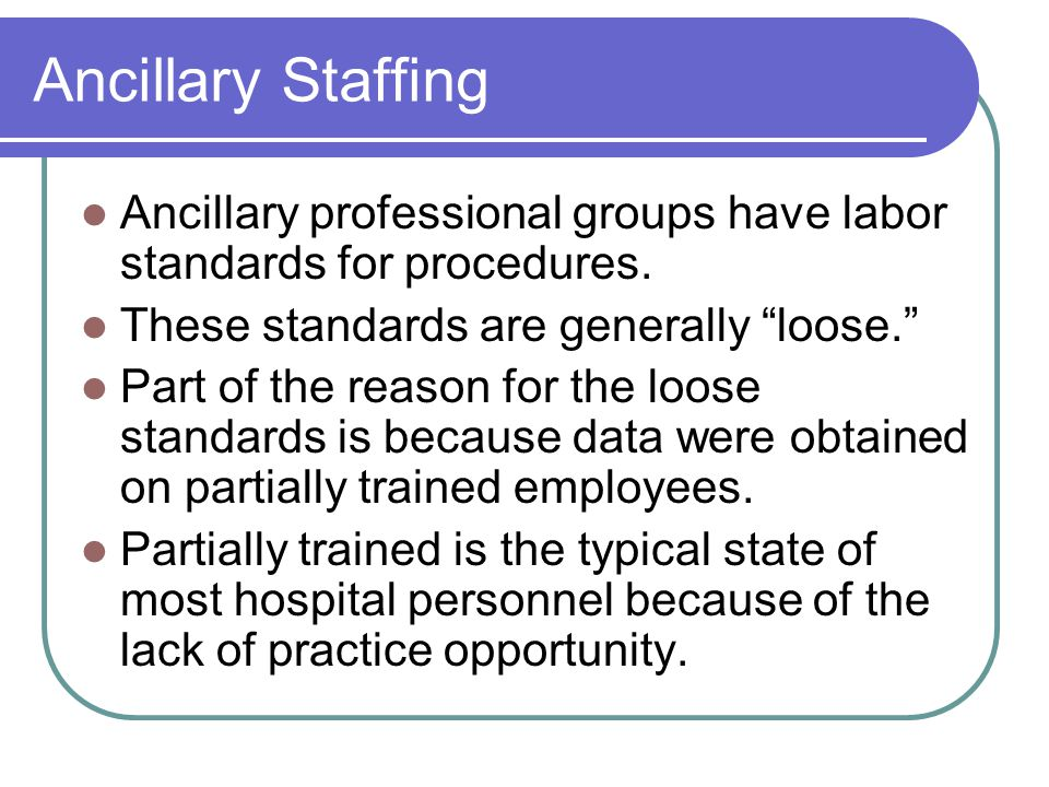 Ancillary Staffing Ancillary professional groups have labor standards for procedures. These standards are generally loose.