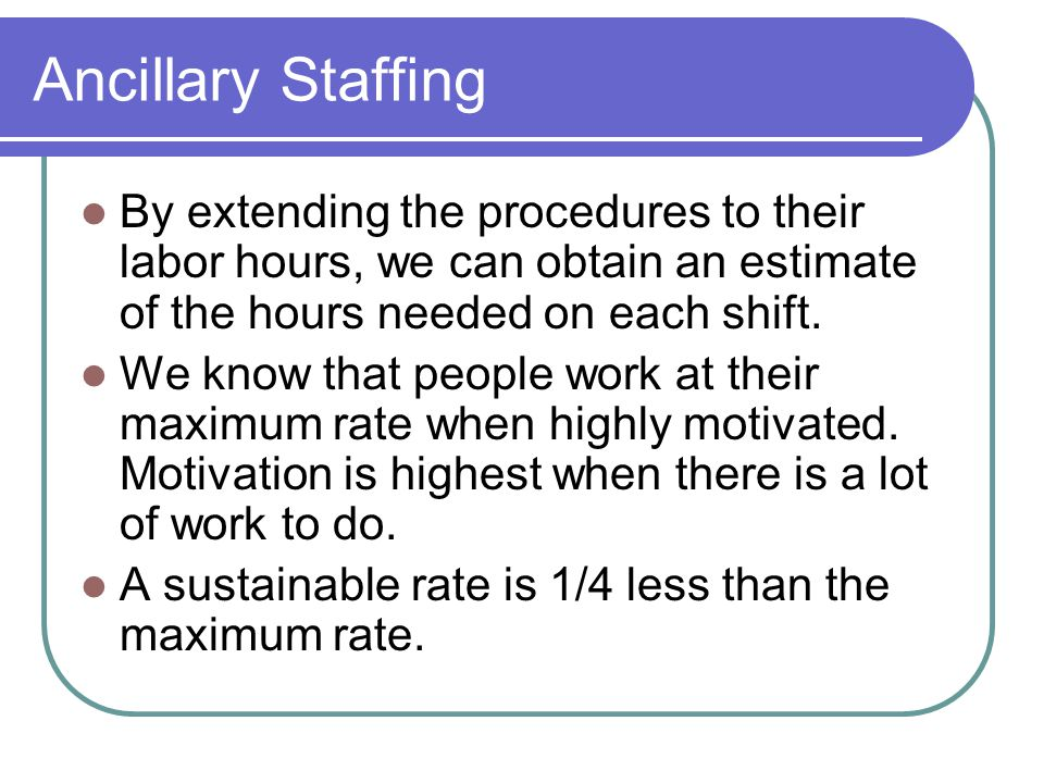 Ancillary Staffing By extending the procedures to their labor hours, we can obtain an estimate of the hours needed on each shift.
