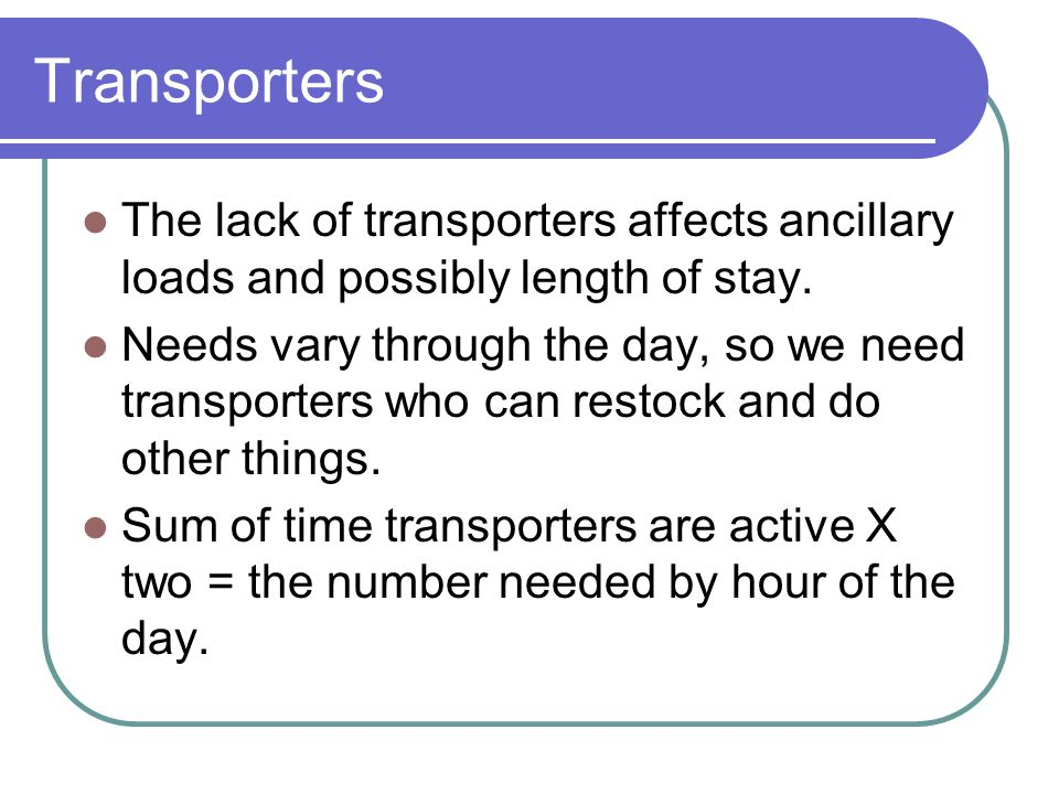 Transporters The lack of transporters affects ancillary loads and possibly length of stay.