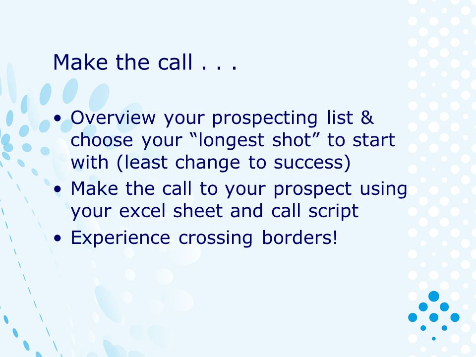 Make the call . . . Overview your prospecting list & choose your longest shot to start with (least change to success)