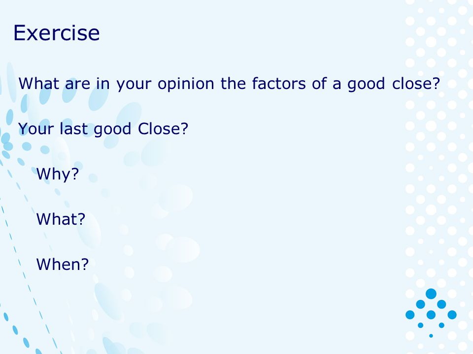 Exercise What are in your opinion the factors of a good close