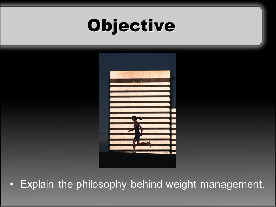 Objective Explain the philosophy behind weight management.