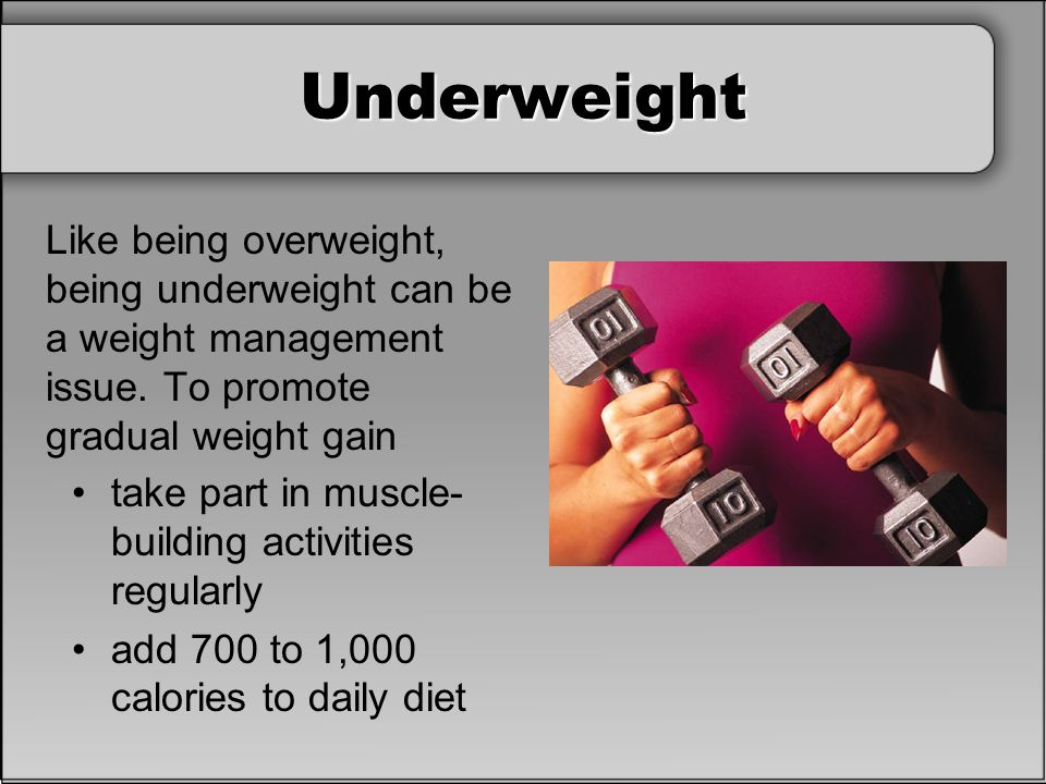 Underweight Like being overweight, being underweight can be a weight management issue. To promote gradual weight gain.