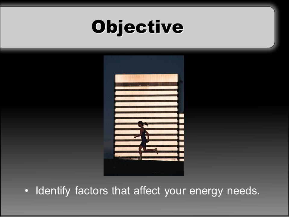 Objective Identify factors that affect your energy needs.
