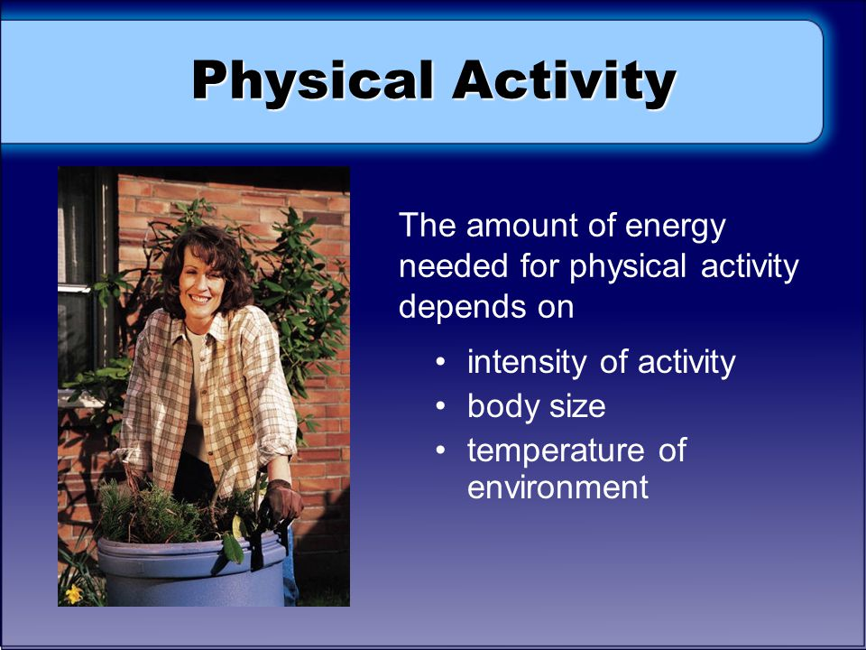 Physical Activity The amount of energy needed for physical activity depends on. intensity of activity.