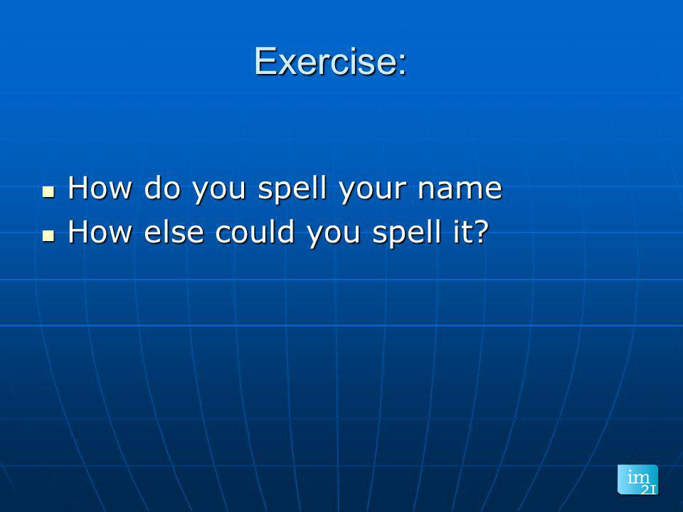 Exercise: How do you spell your name How else could you spell it