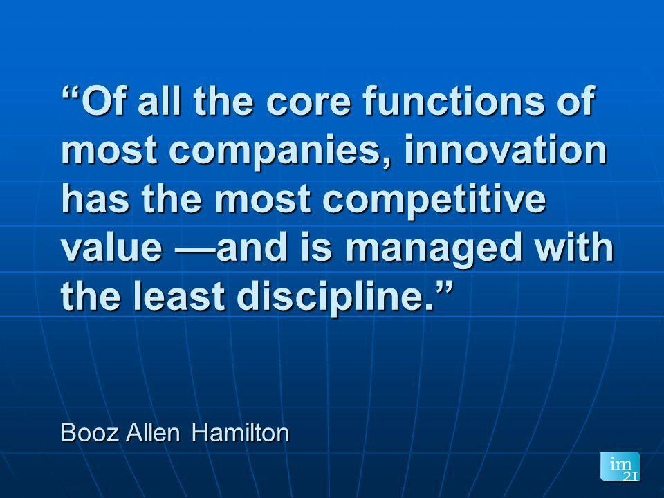 Of all the core functions of most companies, innovation has the most competitive value —and is managed with the least discipline. Booz Allen Hamilton