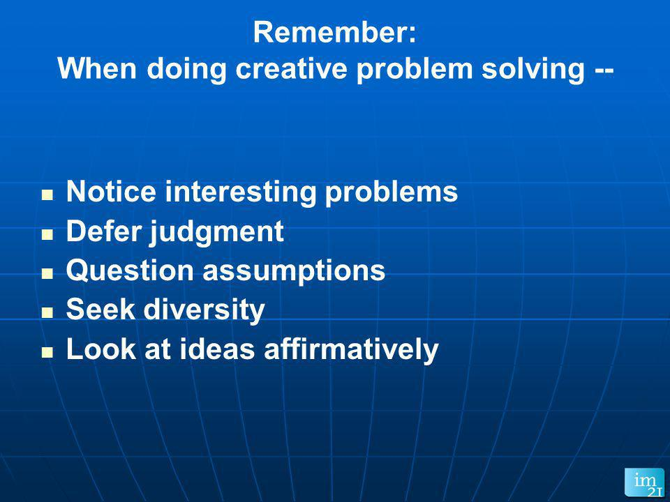 Remember: When doing creative problem solving --