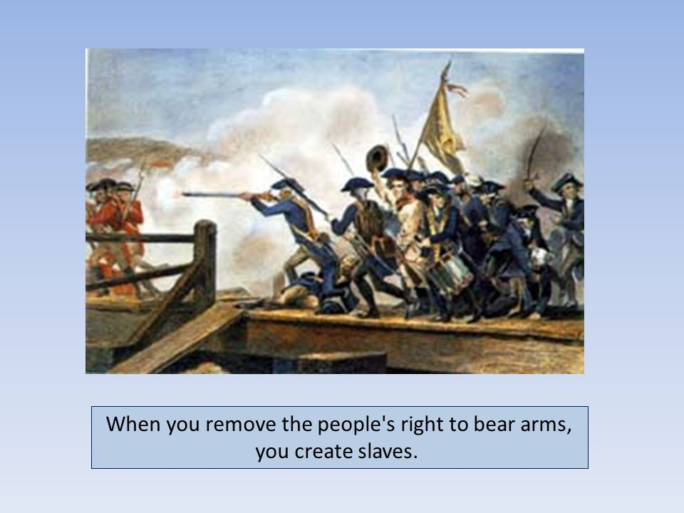 When you remove the people s right to bear arms, you create slaves.
