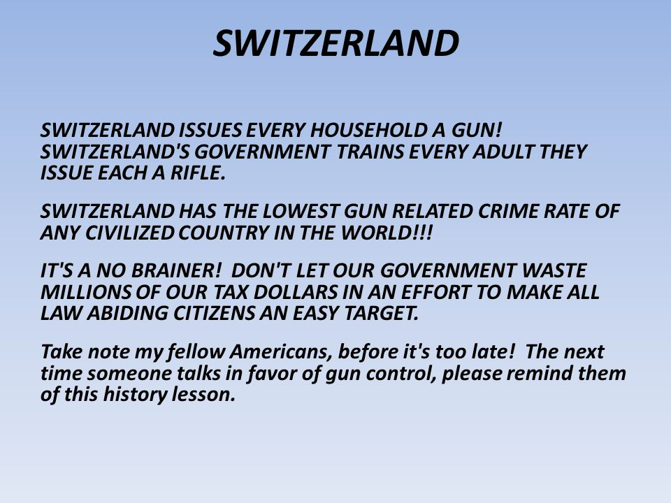 SWITZERLAND SWITZERLAND ISSUES EVERY HOUSEHOLD A GUN! SWITZERLAND S GOVERNMENT TRAINS EVERY ADULT THEY ISSUE EACH A RIFLE.