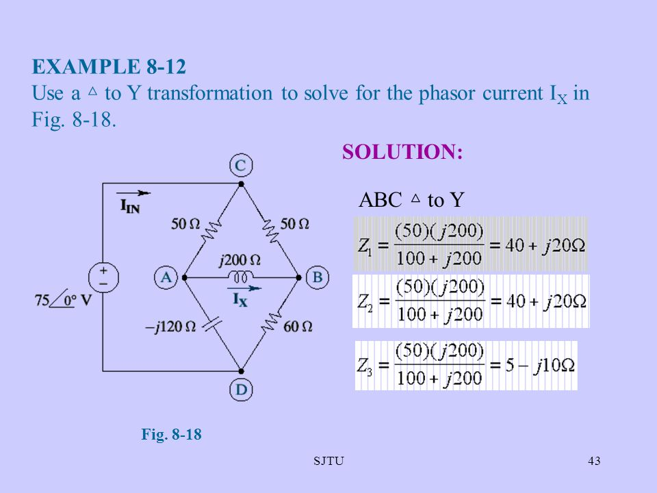 EXAMPLE 8-12 Use a △ to Y transformation to solve for the phasor current IX in Fig. 8-18. SOLUTION: