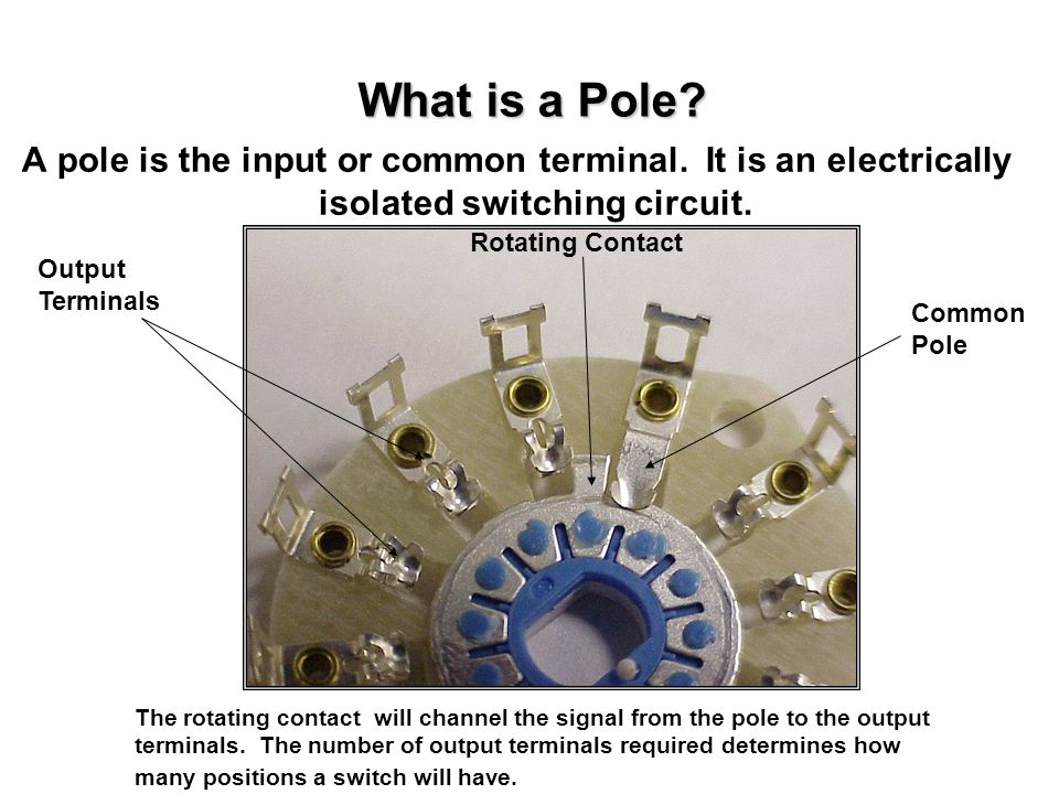 What is a Pole A pole is the input or common terminal. It is an electrically isolated switching circuit.