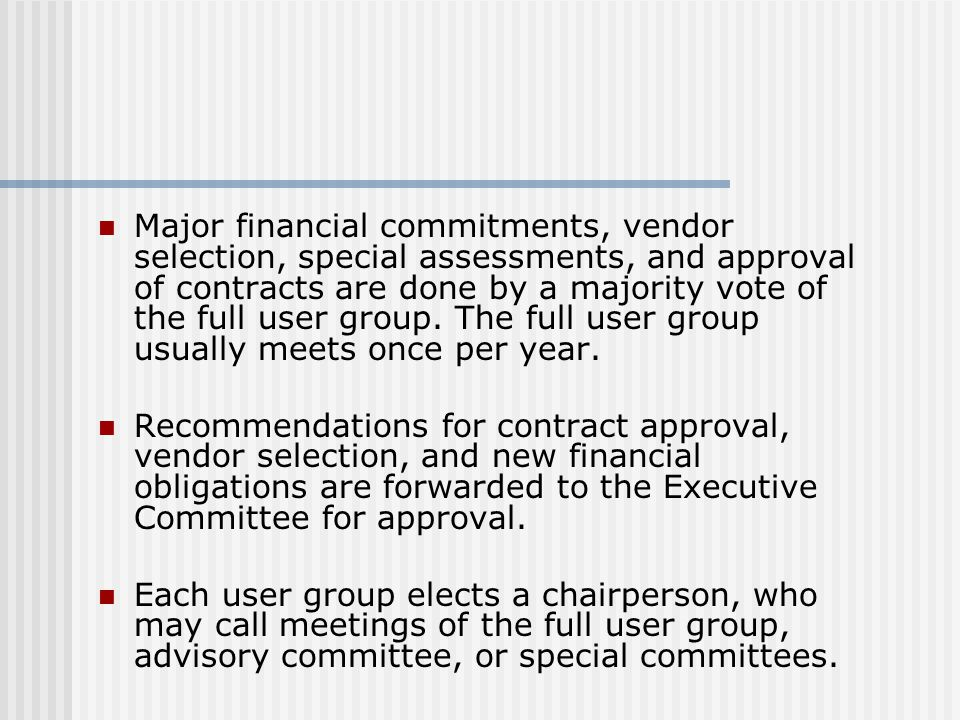 Major financial commitments, vendor selection, special assessments, and approval of contracts are done by a majority vote of the full user group. The full user group usually meets once per year.