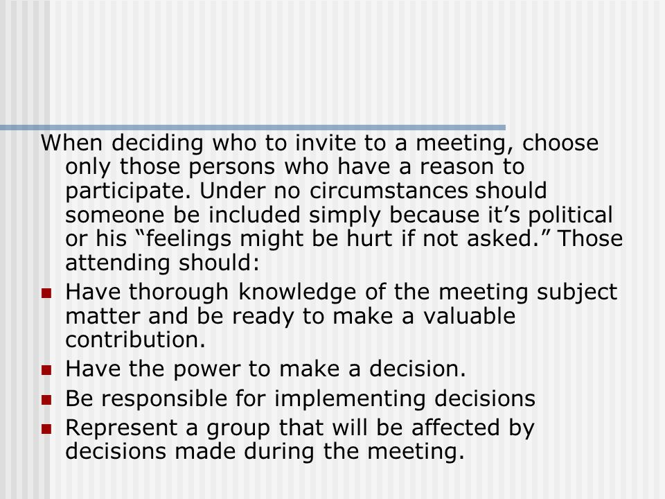 When deciding who to invite to a meeting, choose only those persons who have a reason to participate. Under no circumstances should someone be included simply because it's political or his feelings might be hurt if not asked. Those attending should: