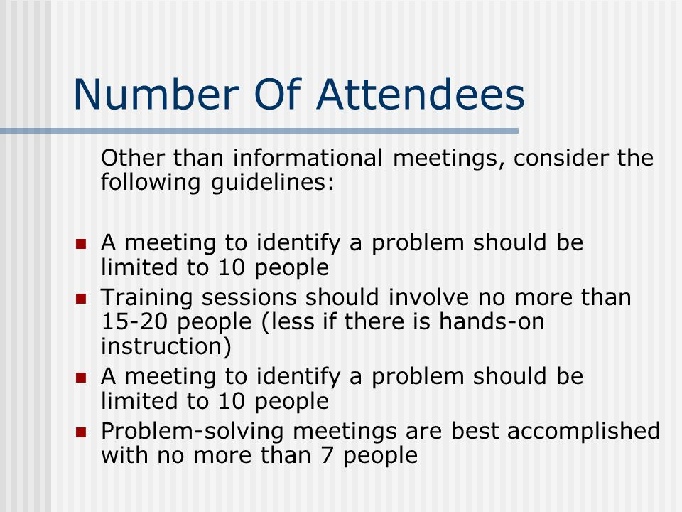 Number Of Attendees Other than informational meetings, consider the following guidelines: