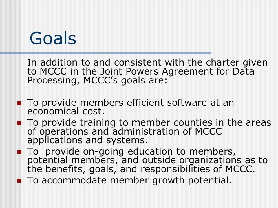 Goals In addition to and consistent with the charter given to MCCC in the Joint Powers Agreement for Data Processing, MCCC's goals are: