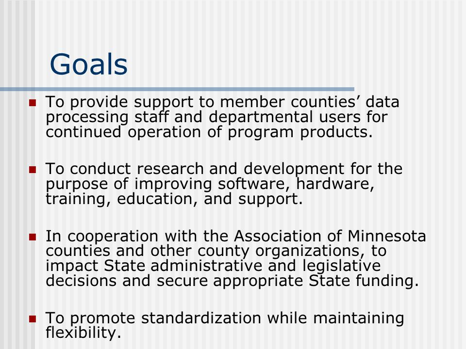 Goals To provide support to member counties' data processing staff and departmental users for continued operation of program products.