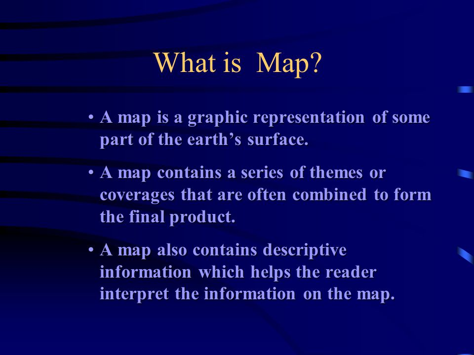 What is Map A map is a graphic representation of some part of the earth's surface.