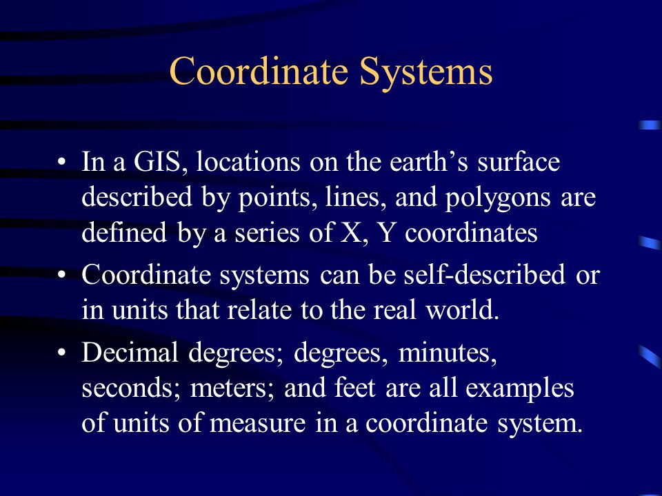 Coordinate Systems In a GIS, locations on the earth's surface described by points, lines, and polygons are defined by a series of X, Y coordinates.
