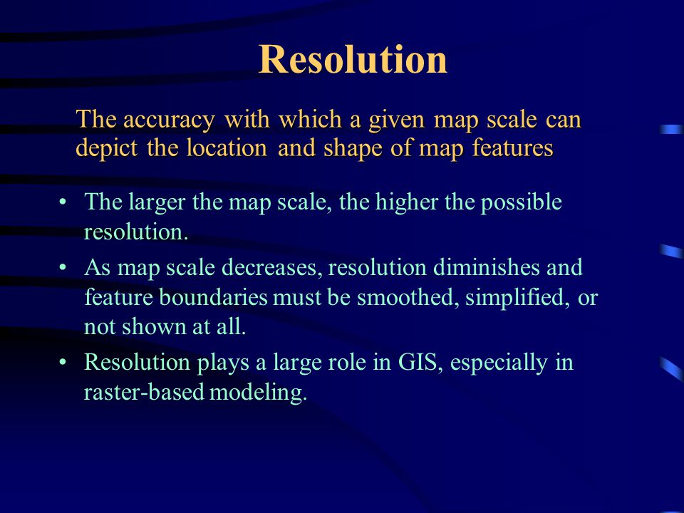 Resolution The accuracy with which a given map scale can depict the location and shape of map features.