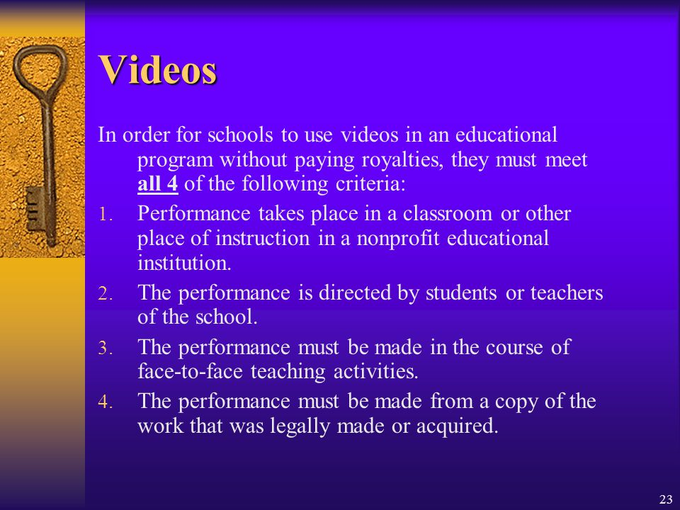 Videos In order for schools to use videos in an educational program without paying royalties, they must meet all 4 of the following criteria: