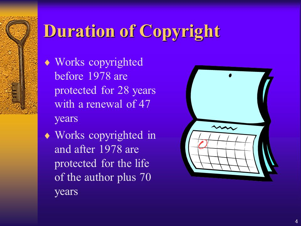 Duration of Copyright Works copyrighted before 1978 are protected for 28 years with a renewal of 47 years.