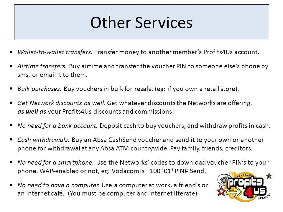 Other Services Wallet-to-wallet transfers. Transfer money to another member's Profits4Us account.