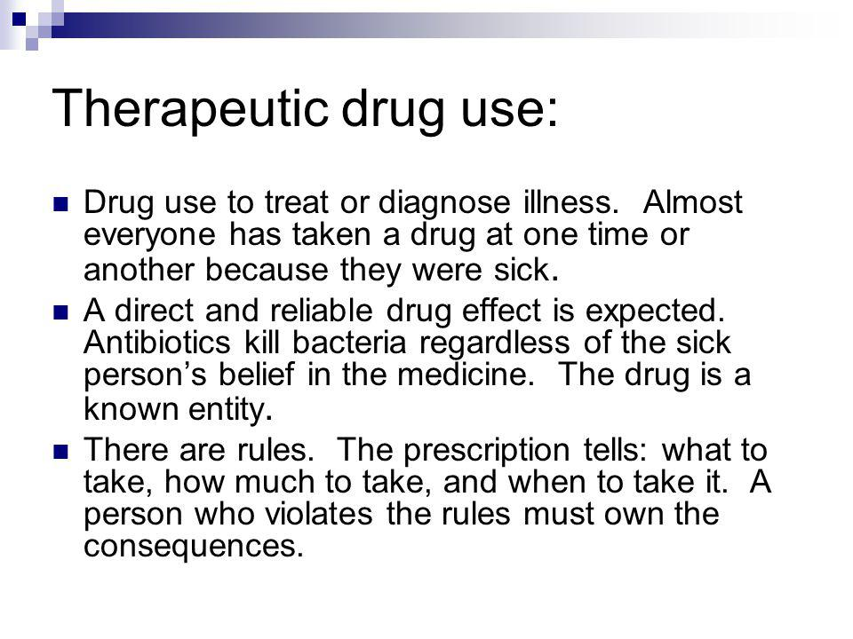 Therapeutic drug use: Drug use to treat or diagnose illness. Almost everyone has taken a drug at one time or another because they were sick.