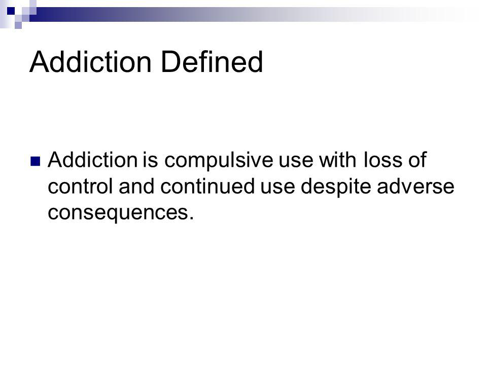 Addiction Defined Addiction is compulsive use with loss of control and continued use despite adverse consequences.
