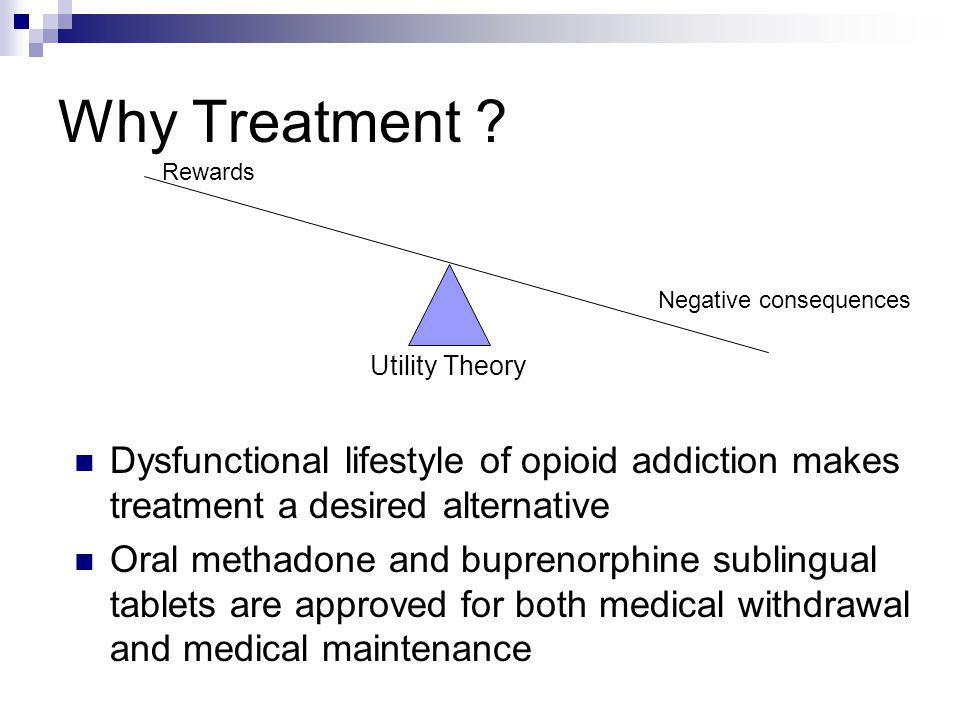 Why Treatment Rewards. Negative consequences. Utility Theory. Dysfunctional lifestyle of opioid addiction makes treatment a desired alternative.