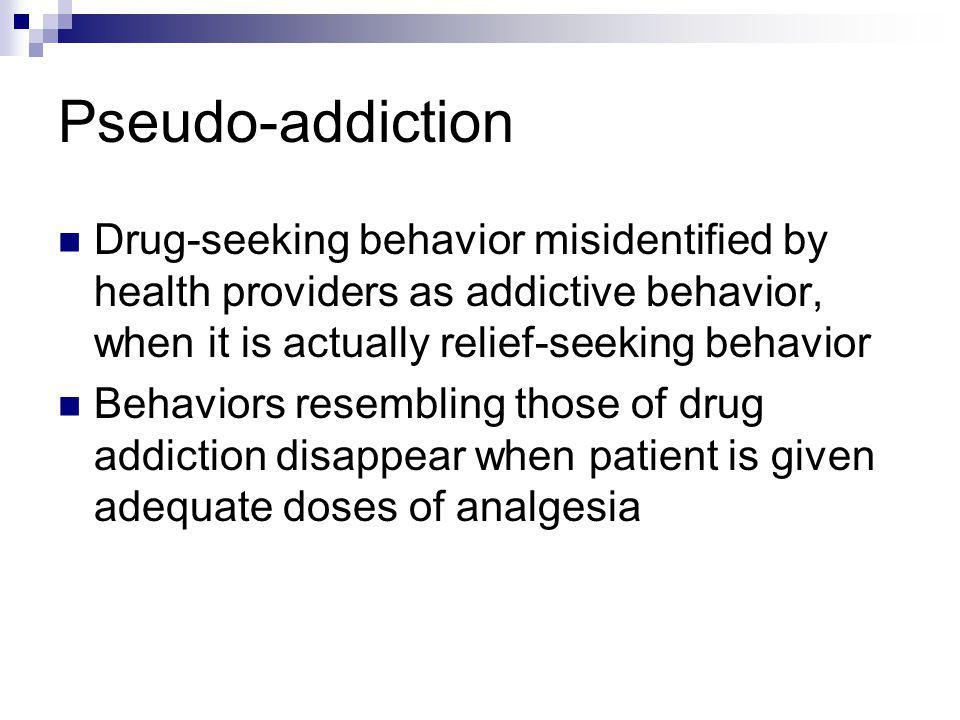 Pseudo-addiction Drug-seeking behavior misidentified by health providers as addictive behavior, when it is actually relief-seeking behavior.