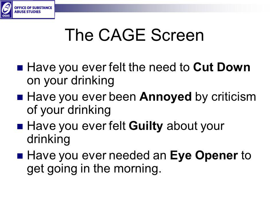 The CAGE Screen Have you ever felt the need to Cut Down on your drinking. Have you ever been Annoyed by criticism of your drinking.