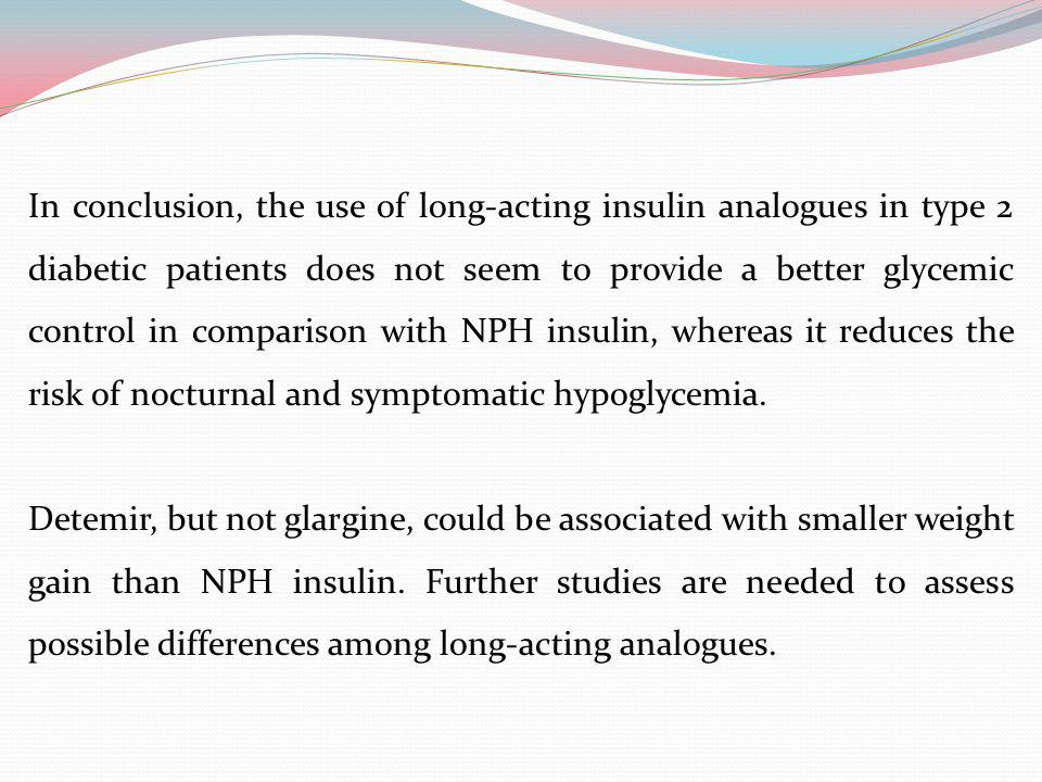 In conclusion, the use of long-acting insulin analogues in type 2 diabetic patients does not seem to provide a better glycemic control in comparison with NPH insulin, whereas it reduces the risk of nocturnal and symptomatic hypoglycemia.