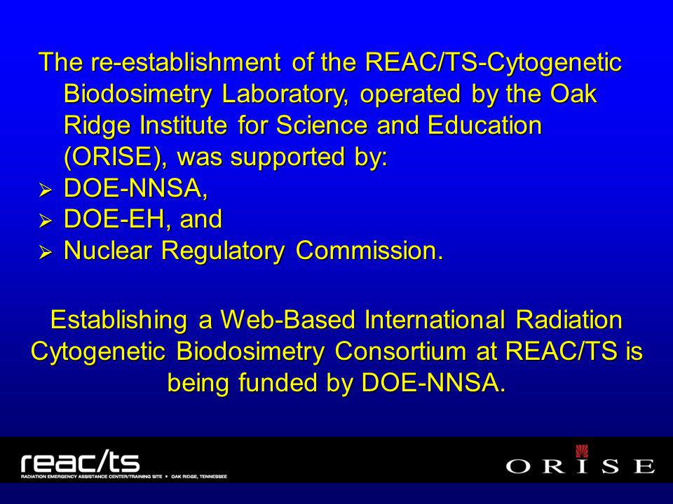 The re-establishment of the REAC/TS-Cytogenetic Biodosimetry Laboratory, operated by the Oak Ridge Institute for Science and Education (ORISE), was supported by: