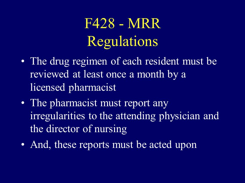F428 - MRR Regulations The drug regimen of each resident must be reviewed at least once a month by a licensed pharmacist.