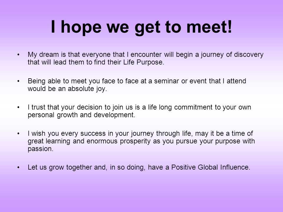 I hope we get to meet! My dream is that everyone that I encounter will begin a journey of discovery that will lead them to find their Life Purpose.