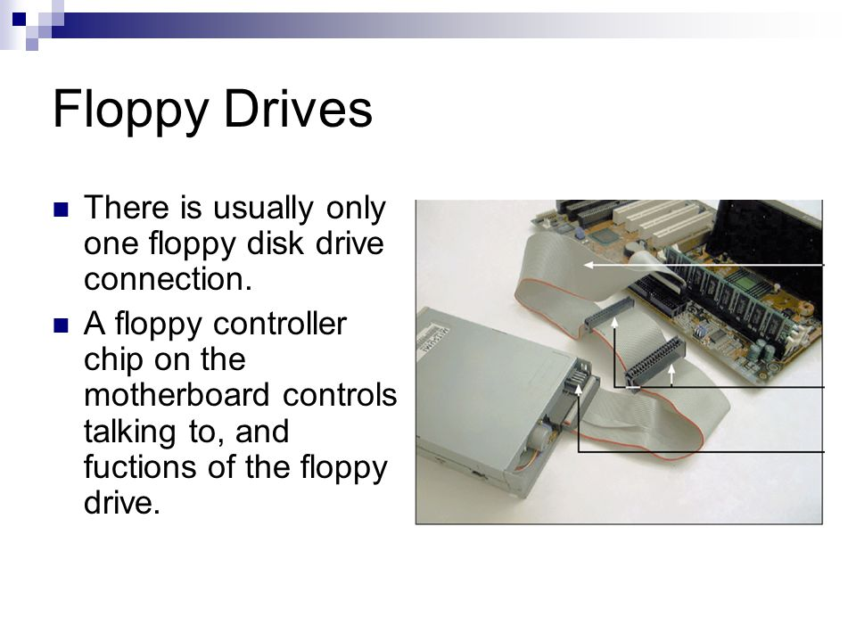 Floppy Drives There is usually only one floppy disk drive connection.