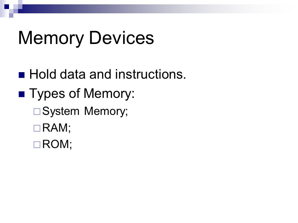 Memory Devices Hold data and instructions. Types of Memory: