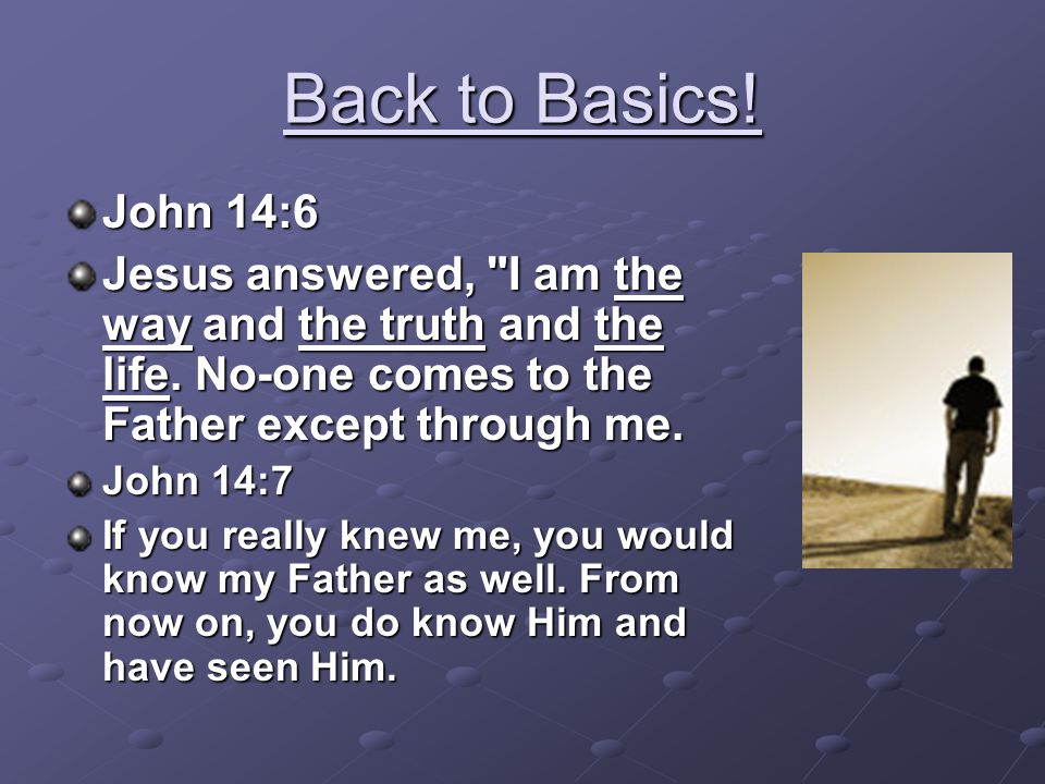 Back to Basics! John 14:6. Jesus answered, I am the way and the truth and the life. No-one comes to the Father except through me.